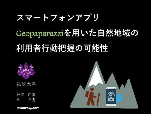 スマートフォンアプリ Geopaparazziを用いた自然地域の 利用者行動把握の可能性 FOSS4G Tokyo 2017 筑波大学 神宮 翔真 武 正憲