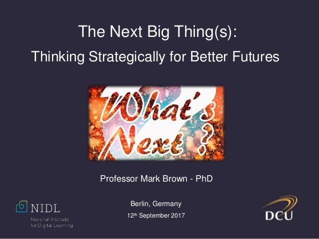 The Next Big Thing(s): Thinking Strategically for Better Futures Professor Mark Brown - PhD Berlin, Germany 12th September...
