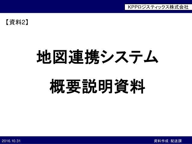 company logo ©20××, ○○○○ Corporation, All Rights Reserved2016.10.31 資料作成:配送課 地図連携システム 概要説明資料 KPPロジスティックス株式会社 【資料2】