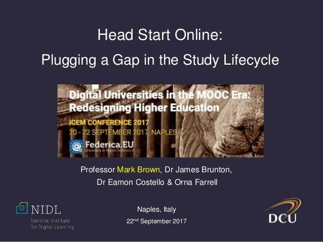 Head Start Online: Plugging a Gap in the Study Lifecycle Professor Mark Brown, Dr James Brunton, Dr Eamon Costello & Orna ...