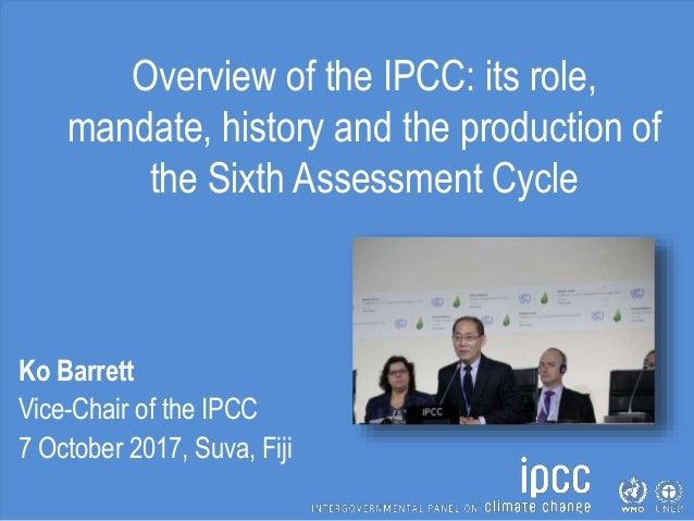 Overview of the IPCC: its role, mandate, history and the production of the Sixth Assessment Cycle Ko Barrett Vice-Chair of...
