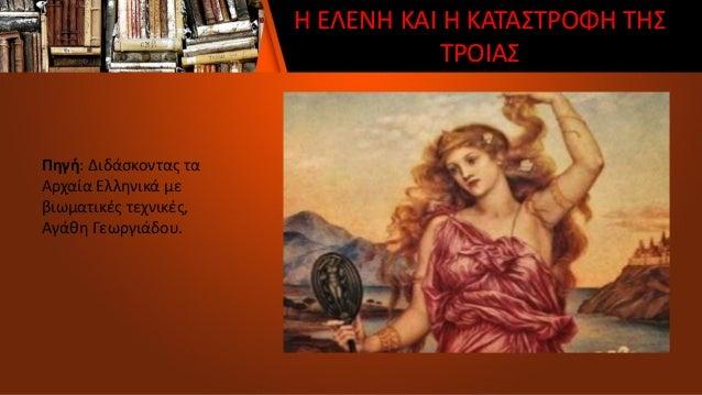 Η ΕΛΕΝΗ ΚΑΙ Η ΚΑΤΑΣΤΡΟΦΗ ΤΗΣ ΤΡΟΙΑΣ Πηγή: Διδάσκοντας τα Αρχαία Ελληνικά με βιωματικές τεχνικές, Αγάθη Γεωργιάδου.