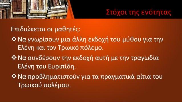 Στόχοι της ενότητας Επιδιώκεται οι μαθητές: Να γνωρίσουν μια άλλη εκδοχή του μύθου για την Ελένη και τον Τρωικό πόλεμο. ...