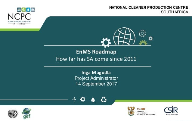 www.ncpc.co.za NATIONAL CLEANER PRODUCTION CENTRE SOUTH AFRICA EnMS Roadmap How far has SA come since 2011 Inga Magodla Pr...