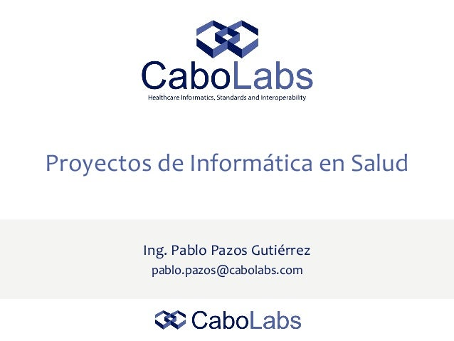 Proyectos de Informática en Salud Ing. Pablo Pazos Gutiérrez pablo.pazos@cabolabs.com