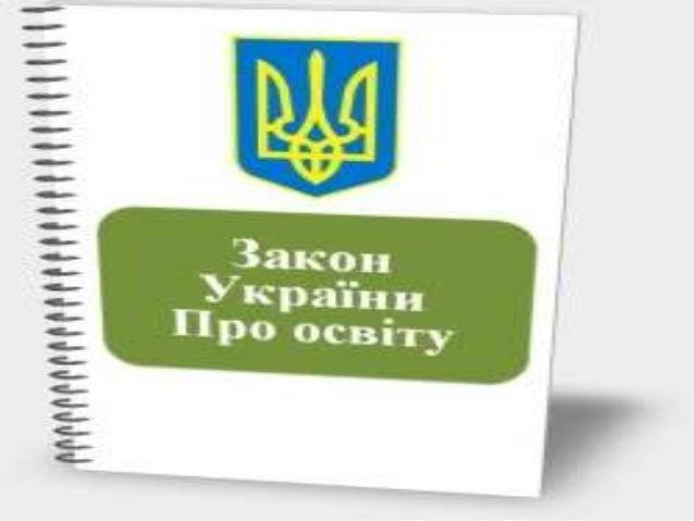Закон України «Про освіту» • прийнятий Верховною Радою 5 вересня 2017 р. • підписаний Президентом 25 вересня 2017 р. • наб...
