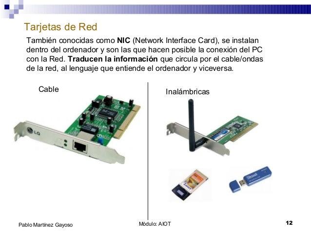 Módulo: AIOT 12Pablo Martínez Gayoso Tarjetas de Red También conocidas como NIC (Network Interface Card), se instalan dent...