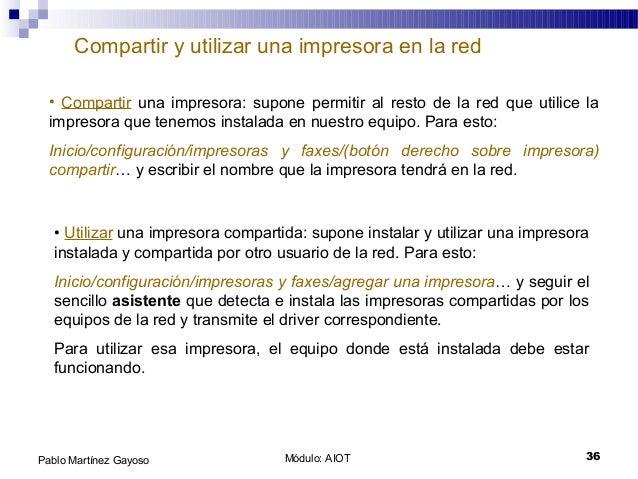 Módulo: AIOT 36Pablo Martínez Gayoso Compartir y utilizar una impresora en la red • Compartir una impresora: supone permit...