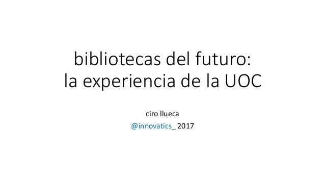 bibliotecas del futuro: la experiencia de la UOC ciro llueca @innovatics_ 2017