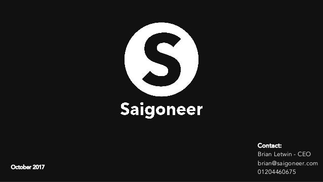 Contact: Brian Letwin - CEO brian@saigoneer.com 01204460675 October 2017
