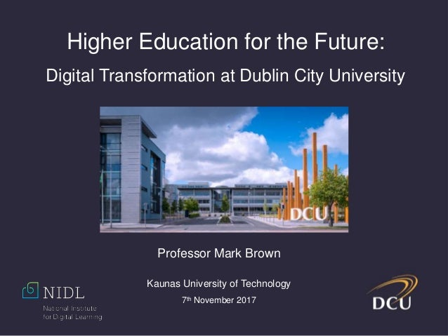Higher Education for the Future: Digital Transformation at Dublin City University Professor Mark Brown Kaunas University o...