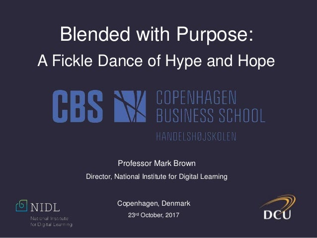 Blended with Purpose: A Fickle Dance of Hype and Hope Professor Mark Brown Director, National Institute for Digital Learni...