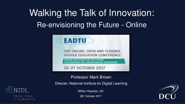 Walking the Talk of Innovation: Re-envisioning the Future - Online Professor Mark Brown Director, National Institute for D...