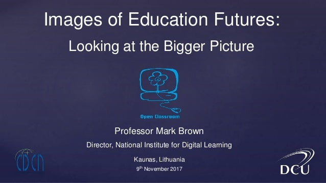 Professor Mark Brown Director, National Institute for Digital Learning Images of Education Futures: Looking at the Bigger ...