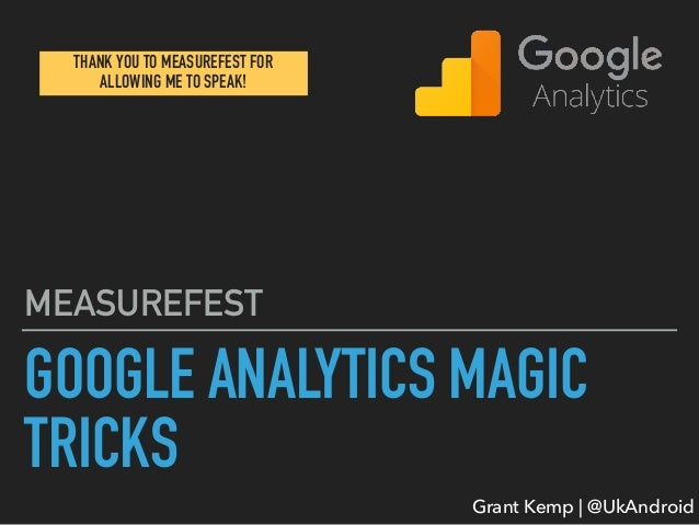 Grant Kemp | @UkAndroid GOOGLE ANALYTICS MAGIC TRICKS MEASUREFEST THANK YOU TO MEASUREFEST FOR ALLOWING ME TO SPEAK!