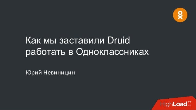 Как мы заставили Druid работать в Одноклассниках Юрий Невиницин
