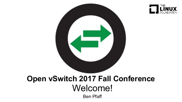 Welcome! Ben Pfaff Open vSwitch 2017 Fall Conference