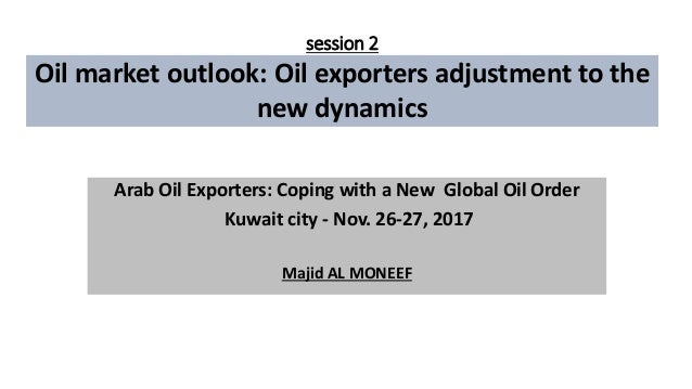session 2 Oil market outlook: Oil exporters adjustment to the new dynamics Arab Oil Exporters: Coping with a New Global Oi...