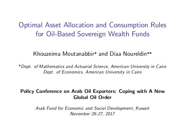 Optimal Asset Allocation and Consumption Rules for Oil-Based Sovereign Wealth Funds Khouzeima Moutanabbir* and Diaa Nourel...