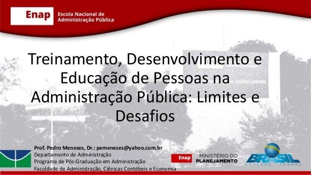 Treinamento, Desenvolvimento e Educação de Pessoas na Administração Pública: Limites e Desafios Prof. Pedro Meneses, Dr.: ...