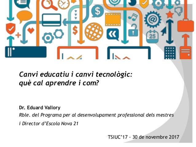 Canvi educatiu i canvi tecnològic: què cal aprendre i com? Dr. Eduard Vallory Rble. del Programa per al desenvolupament pr...