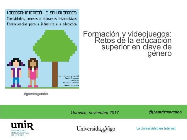 @beatrizmarcano Formación y videojuegos: Retos de la educación superior en clave de género @beatrizmarcano Ourense, noviem...