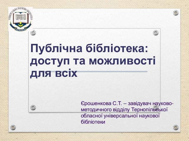Публічна бібліотека: доступ та можливості для всіх Єрошенкова С.Т. – завідувач науково- методичного відділу Тернопільської...
