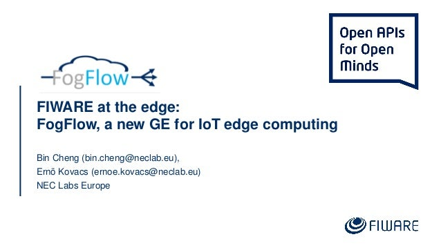 FIWARE at the edge: FogFlow, a new GE for IoT edge computing Bin Cheng (bin.cheng@neclab.eu), Ernö Kovacs (ernoe.kovacs@ne...