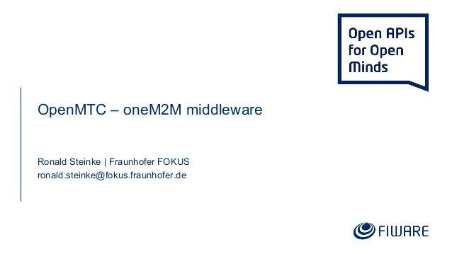 OpenMTC – oneM2M middleware Ronald Steinke | Fraunhofer FOKUS ronald.steinke@fokus.fraunhofer.de