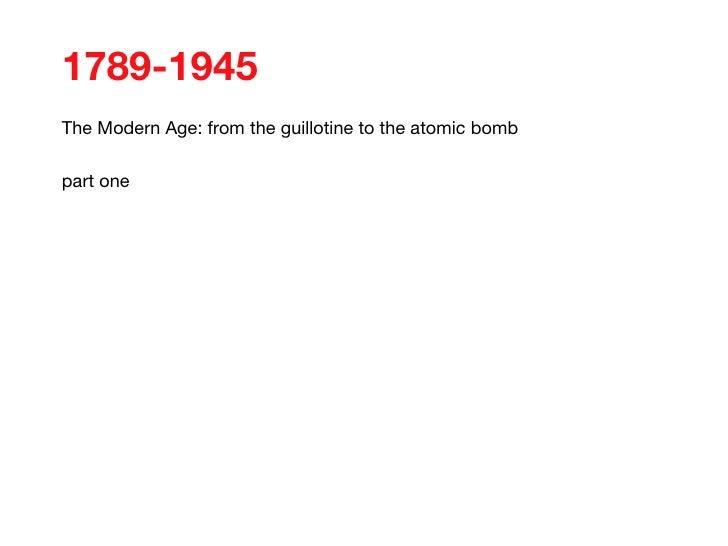 <ul><li>1789-1945 </li></ul><ul><li>The Modern Age: from the guillotine to the atomic bomb </li></ul><ul><li>part one </li...