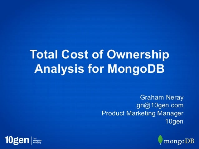 Total Cost of Ownership Analysis for MongoDB                       Graham Neray                     gn@10gen.com          ...