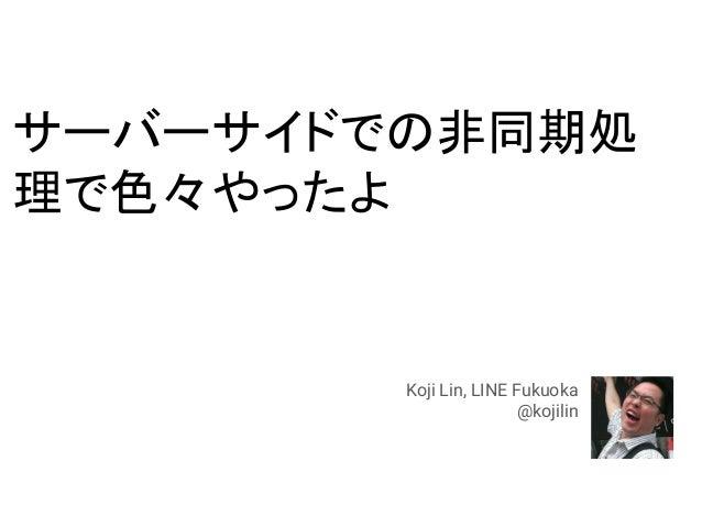 サーバーサイドでの非同期処 理で色々やったよ Koji Lin, LINE Fukuoka @kojilin