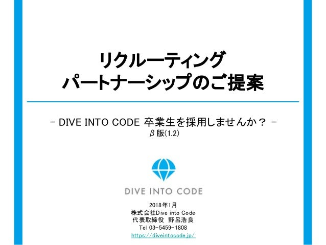 リクルーティング パートナーシップのご提案 - DIVE INTO CODE 卒業生を採用しませんか? - β版(1.2) 2018年1月 株式会社Dive into Code 代表取締役 野呂浩良 Tel 03-5459-1808 https...