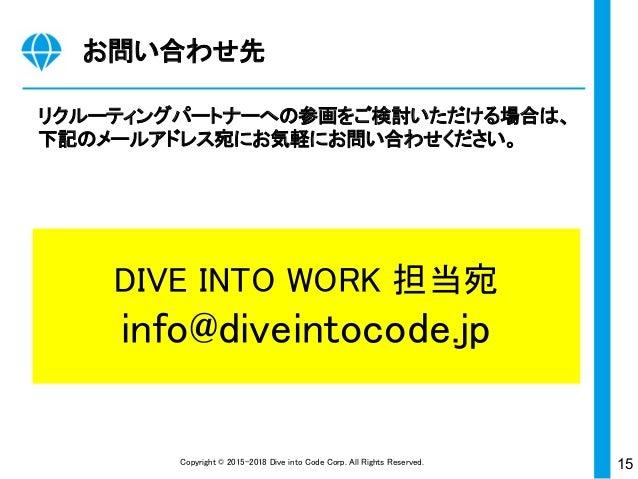 15Copyright © 2015-2018 Dive into Code Corp. All Rights Reserved. お問い合わせ先 リクルーティングパートナーへの参画をご検討いただける場合は、 下記のメールアドレス宛にお気軽にお...