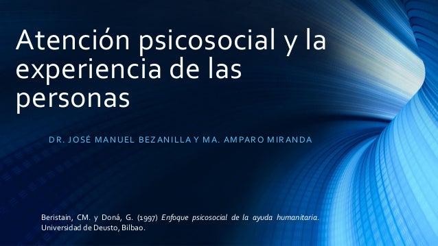 Atención psicosocial y la experiencia de las personas DR. JOSÉ MANUEL BEZANILLA Y MA. AMPARO MIRANDA Beristain, CM. y Doná...