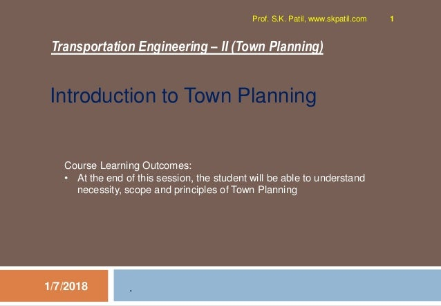 Transportation Engineering – II (Town Planning) 1/7/2018 Prof. S.K. Patil, www.skpatil.com 1 . Course Learning Outcomes: •...