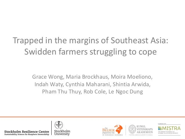 Trapped in the margins of Southeast Asia: Swidden farmers struggling to cope Grace Wong, Maria Brockhaus, Moira Moeliono, ...
