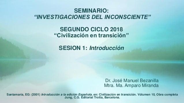 """SEMINARIO: """"INVESTIGACIONES DEL INCONSCIENTE"""" SEGUNDO CICLO 2018 """"Civilización en transición"""" SESION 1: Introducción Dr. J..."""
