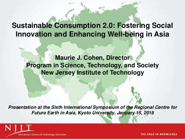 Sustainable Consumption 2.0: Fostering Social Innovation and Enhancing Well-being in Asia Maurie J. Cohen, Director Progra...
