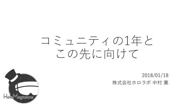 コミュニティの1年と この先に向けて 2018/01/18 株式会社ホロラボ 中村 薫
