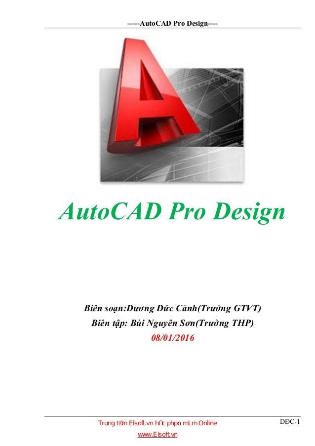 -----AutoCAD Pro Design---- DĐC-1 AutoCAD Pro Design Biên soạn:Dương Đức Cảnh(Trường GTVT) Biên tập: Bùi Nguyên Sơn(Trường...