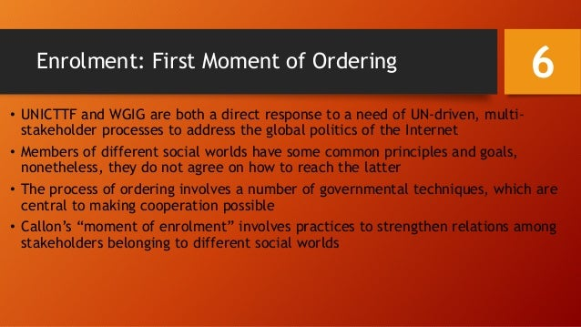 Enrolment: First Moment of Ordering • UNICTTF and WGIG are both a direct response to a need of UN-driven, multi- stakehold...