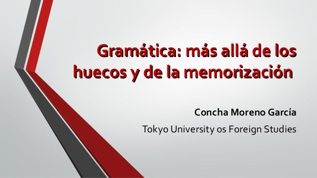 Gramática: más allá de losGramática: más allá de los huecos y de la memorizaciónhuecos y de la memorización Concha Moreno ...
