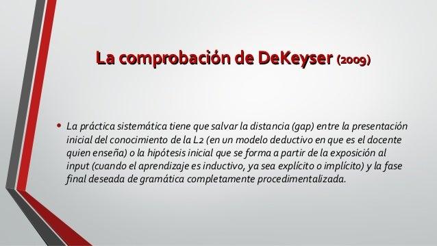 La comprobación de DeKeyserLa comprobación de DeKeyser (2009)(2009) • La práctica sistemática tiene que salvar la distanci...