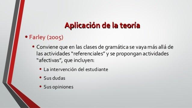 Aplicación de la teoríaAplicación de la teoría •Farley (2005) • Conviene que en las clases de gramática se vaya más allá d...
