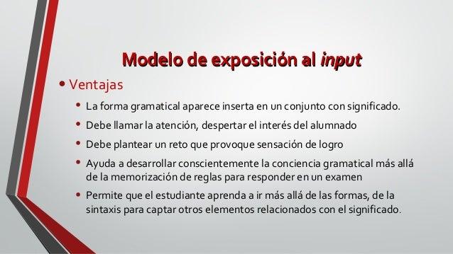 Modelo de exposición alModelo de exposición al inputinput •Ventajas • La forma gramatical aparece inserta en un conjunto c...