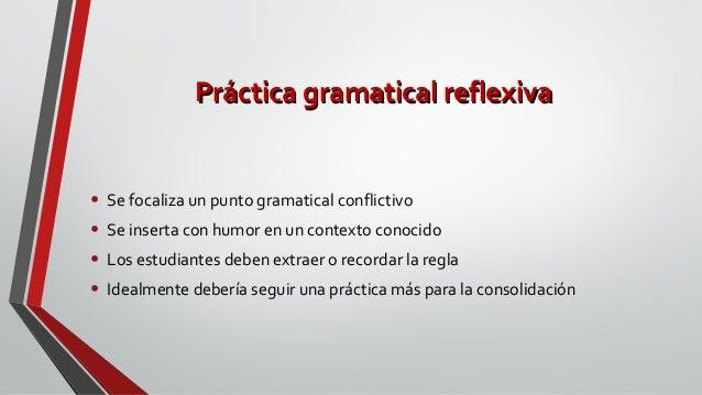 Práctica gramatical reflexivaPráctica gramatical reflexiva • Se focaliza un punto gramatical conflictivo • Se inserta con ...