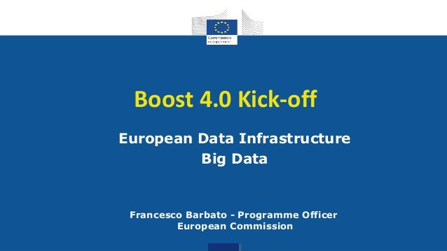 Digital Single Market Boost 4.0 Kick-off European Data Infrastructure Big Data Francesco Barbato - Programme Officer Europ...
