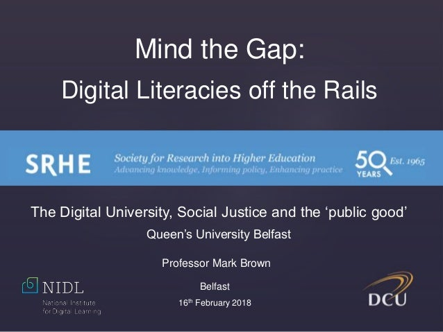 Mind the Gap: Digital Literacies off the Rails Professor Mark Brown Belfast 16th February 2018 The Digital University, Soc...