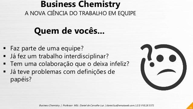 10 Business Chemistry | Professor MSc. Daniel de Carvalho Luz | daniel.luz@emaisweb.com | (15) 9 9126 5571 Business Chemis...